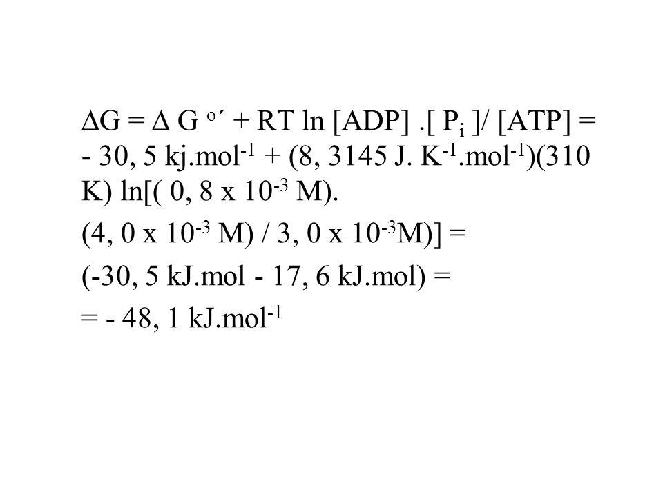 DG = D G o´ + RT ln [ADP]. [ Pi ]/ [ATP] = - 30, 5 kj